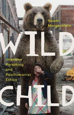 Wild Child: Intensive Parenting and Posthumanist Ethics (Paperback)