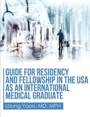 Guide for Residency and Fellowship in the USA as an International Medical Graduate (Paperback)