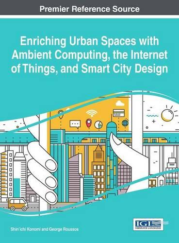 Enriching Urban Spaces with Ambient Computing, the Internet of Things, and Smart City Design - Advances in Human and Social Aspects of Technology (Hardback)