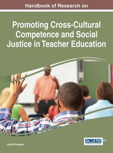 Handbook of Research on Promoting Cross-Cultural Competence and Social Justice in Teacher Education - Advances in Higher Education and Professional Development (Hardback)