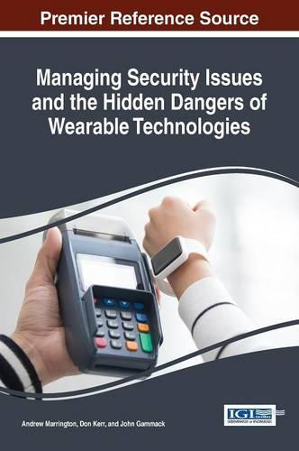 Managing Security Issues and the Hidden Dangers of Wearable Technologies - Advances in Information Security, Privacy, and Ethics (Hardback)