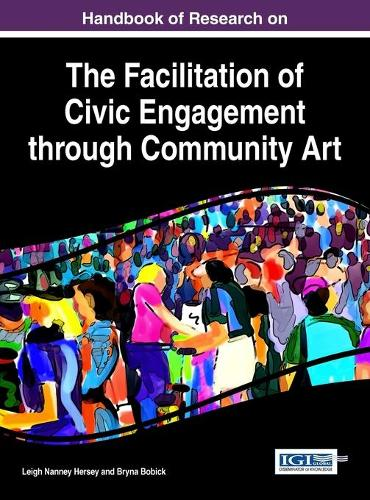 Handbook of Research on the Facilitation of Civic Engagement through Community Art (Hardback)