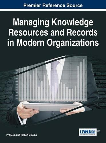 Managing Knowledge Resources and Records in Modern Organizations - Advances in Knowledge Acquisition, Transfer, and Management (Hardback)
