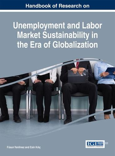 Handbook of Research on Unemployment and Labor Market Sustainability in the Era of Globalization - Advances in Finance, Accounting, and Economics (Hardback)