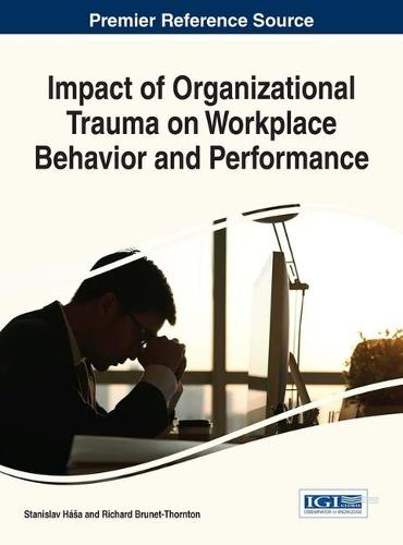 Impact of Organizational Trauma on Workplace Behavior and Performance - Advances in Human Resources Management and Organizational Development (Hardback)