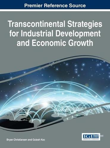 Transcontinental Strategies for Industrial Development and Economic Growth - Advances in Business Strategy and Competitive Advantage (Hardback)