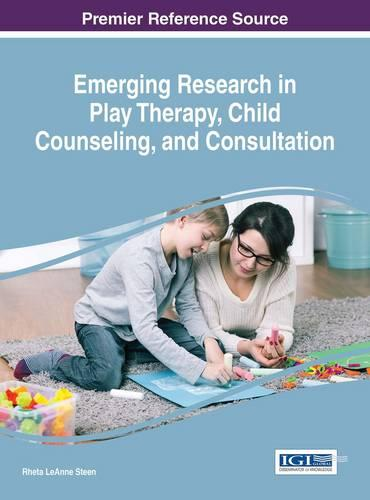 Emerging Research in Play Therapy, Child Counseling, and Consultation - Advances in Psychology, Mental Health, and Behavioral Studies (Hardback)