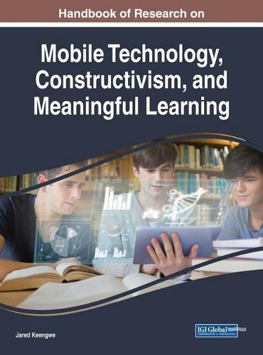 Handbook of Research on Mobile Technology, Constructivism, and Meaningful Learning - Advances in Educational Technologies and Instructional Design (Hardback)