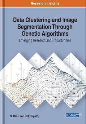 Data Clustering and Image Segmentation Through Genetic Algorithms: Emerging Research and Opportunities (Hardback)