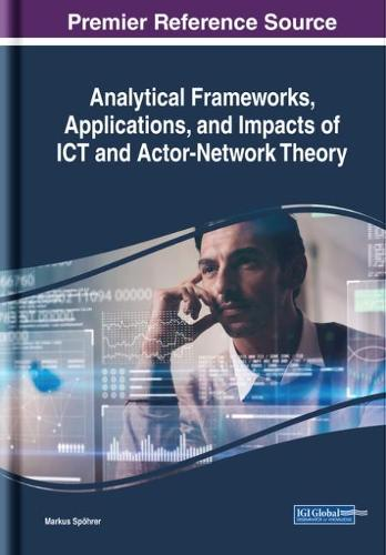Analytical Frameworks, Applications, and Impacts of ICT and Actor-Network Theory - Advances in Human and Social Aspects of Technology (Hardback)