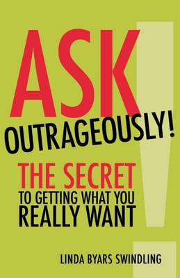 Ask Outrageously! The Secret to Getting What You Really Want (Paperback)