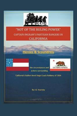Not of the Ruling Power: Captain Ingram's Partisan Rangers in California (Paperback)