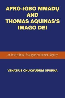 Afro-Igbo Mmadụ And Thomas Aquinas's Imago Dei: An Intercultural Dialogue on Human Dignity (Paperback)