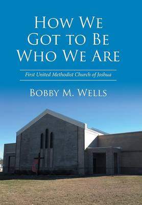 How We Got to Be Who We Are: First United Methodist Church of Joshua (Hardback)