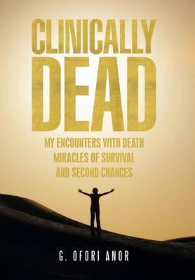 Clinically Dead: My Encounters with Death, Miracles of Survival, and Second Chances (Hardback)