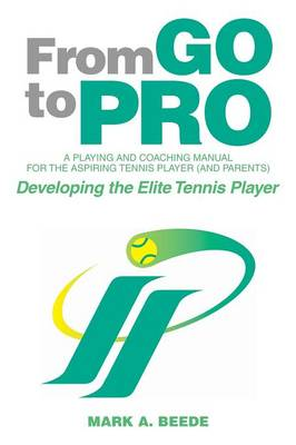 From Go to Pro - A Playing and Coaching Manual for the Aspiring Tennis Player (and Parents): Developing the Elite Tennis Player (Paperback)