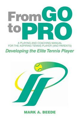 From Go to Pro - A Playing and Coaching Manual for the Aspiring Tennis Player (and Parents): Developing the Elite Tennis Player (Hardback)