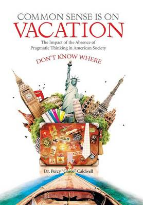 Common Sense Is on Vacation: The Impact of the Absence of Pragmatic Thinking in American Society (Hardback)