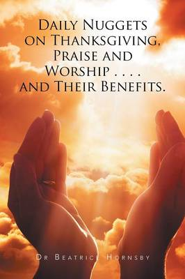 Daily Nuggets on Thanksgiving, Praise and Worship . . . . and Their Benefits. (Paperback)