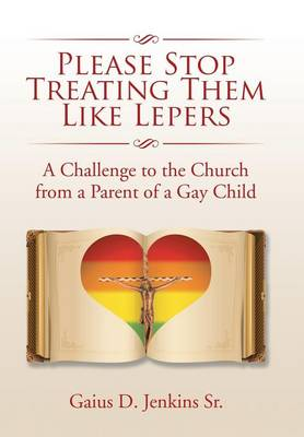 Please Stop Treating Them Like Lepers: A Challenge to the Church from a Parent of a Gay Child (Hardback)