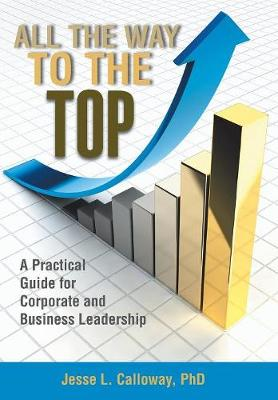 All the Way to the Top: A Practical Guide for Corporate and Business Leadership (Hardback)