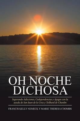 Oh Noche Dichosa: Superando Adicciones, Codependencias y Apegos Con La Ayuda de San Juan de La Cruz y Teilhard de Chardin (Paperback)