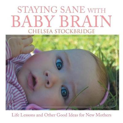 Staying Sane with Baby Brain: Life Lessons and Other Good Ideas for New Mothers (Paperback)