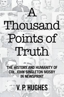A Thousand Points of Truth: The History and Humanity of Col. John Singleton Mosby in Newsprint (Paperback)