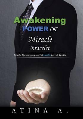 Awakening Power of Miracle Bracelet: Join the Phenomenon Jewel of Health, Love & Wealth (Hardback)