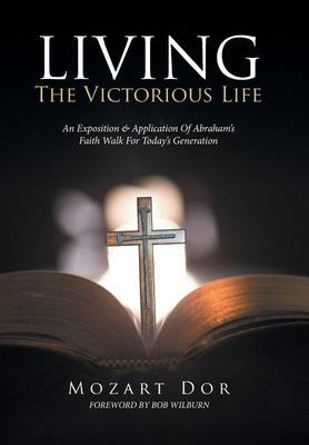 Living the Victorious Life: An Exposition & Application of Abraham's Faith Walk for Today's Generation (Hardback)