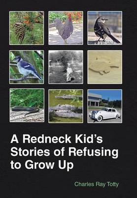 A Redneck Kid's Stories of Refusing to Grow Up (Hardback)