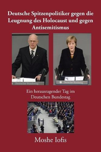 Deutsche Spitzenpolitiker Gegen Die Leugnung Des Holocaust Und Gegen Antisemitismus: Ein Herausragender Tag Im Deutschen Bundestag (Paperback)