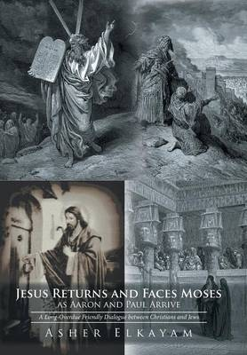 Jesus Returns and Faces Moses as Aaron and Paul Arrive: A Long-Overdue Friendly Dialogue Between Christians and Jews (Hardback)
