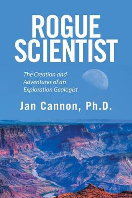 Rogue Scientist: The Creation and Adventures of an Exploration Geologist (Paperback)