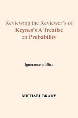 Reviewing the Reviewer's of Keynes's A Treatise on Probability: Ignorance is Bliss (Paperback)