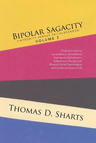 Bipolar Sagacity (Integrity Versus Faithlessness) Volume 2: Those Ruminations, Lamentations, Exhortations, Sayings and Aphorisms in Reference to the Spiritual, Physical, Social, Psychological and Vocational Issues of Life (Paperback)