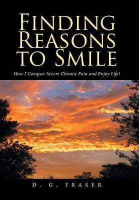 Finding Reasons to Smile: How I Conquer Severe Chronic Pain and Enjoy Life! (Hardback)