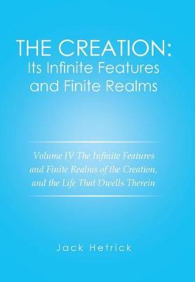 The Creation: Its Infinite Features and Finite Realms Volume IV: The Infinite Features and Finite Realms of the Creation, and the Life That Dwells Therein (Hardback)