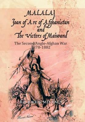 Malalai Joan of Arc of Afghanistan and the Victors of Maiwand: The Second Anglo-Afghan War 1878-1882 (Hardback)