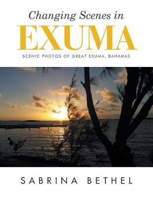 Changing Scenes in Exuma: Scenic Photos of Great Exuma, Bahamas (Paperback)