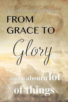 From Grace to Glory. . .: A Little Bit about a Lot of Things (Paperback)