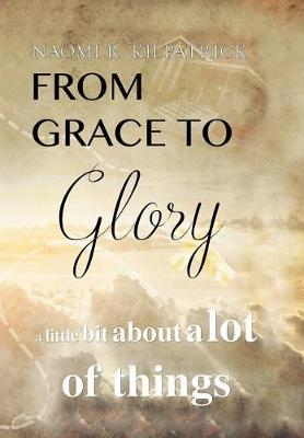 From Grace to Glory. . .: A Little Bit about a Lot of Things (Hardback)