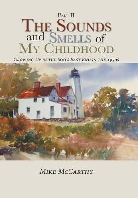 The Sounds and Smells of My Childhood: Growing Up in the Soo's East End in the 1950s (Hardback)