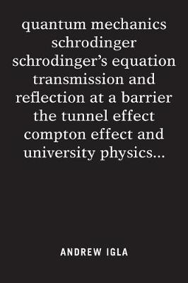 Quantum Mechanics Schrodinger Schrodinger's Equation Transmission and Reflection at a Barrier the Tunnel Effect Compton Effect and University Physics . . . (Paperback)
