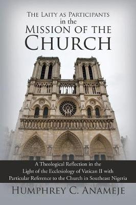 The Laity as Participants in the Mission of the Church: A Theological Reflection in the Light of the Ecclesiology of Vatican II with Particular Reference to the Church in Southeast Nigeria (Paperback)