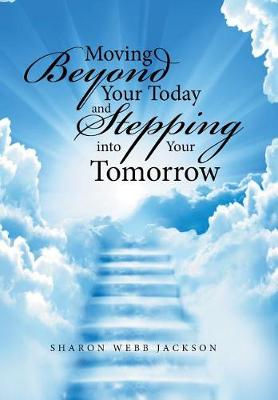 Moving Beyond Your Today and Stepping Into Your Tomorrow (Hardback)