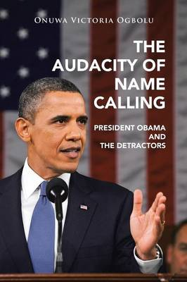 The Audacity of Name Calling: President Obama and the Detractors (Paperback)