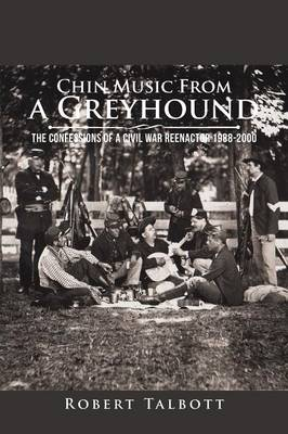 Chin Music from a Greyhound: The Confessions of a Civil War Reenactor 1988-2000 (Paperback)