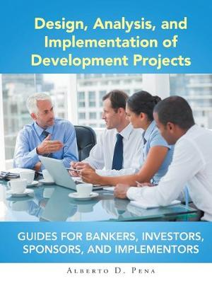 Design, Analysis, and Implementation of Development Projects: Guides for Bankers, Investors, Sponsors, and Implementors (Paperback)