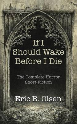 If I Should Wake Before I Die: The Complete Horror Short Fiction (Paperback)